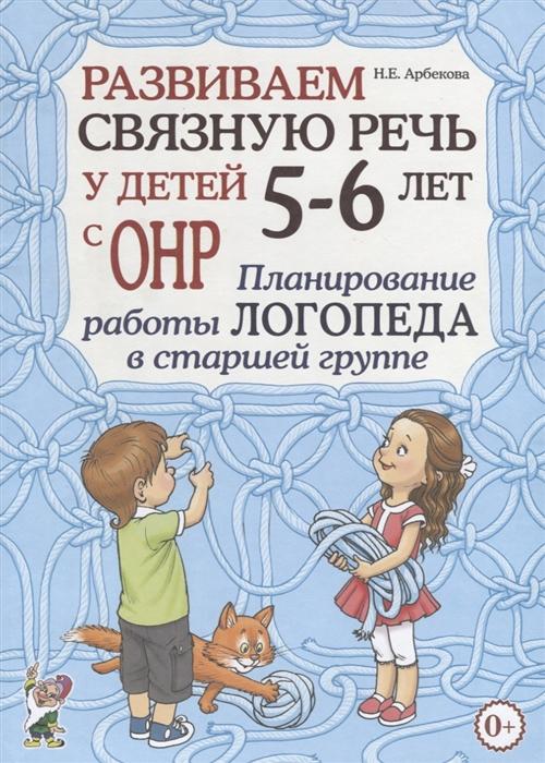 Арбекова Н. Развиваем связную речь у детей 5-6 лет с ОНР Планирование работы логопеда в старшей группе цены
