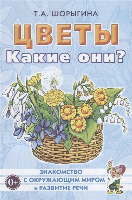 Шорыгина Т. Цветы Какие они Книга для воспитателей гувернеров и родителей недорого
