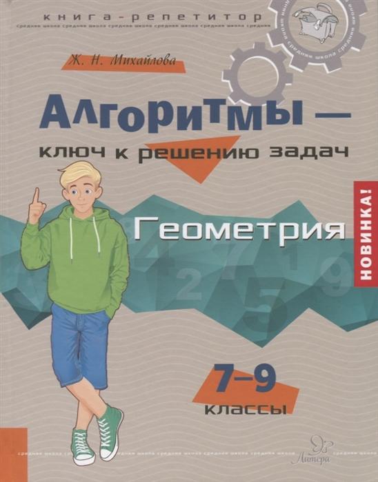 Михайлова Ж.Н Алгоритмы-ключ к решению задач Геометрия 7-9 классы михайлова жанна николаевна алгоритмы ключ к решению задач математика 5 6 классы