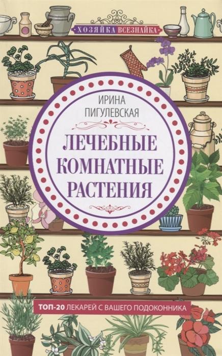 Пигулевская И. Лечебные комнатные растения ТОП 20 лекарей с вашего подоконника