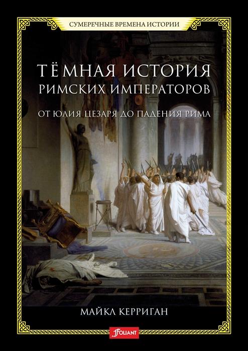 Керриган М. Темная история римских императоров От Юлия Цезаря до падения Рима