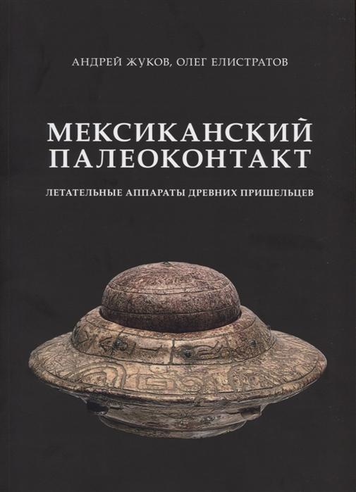 Жуков А., Елистратов О. Мексиканский палеоконтакт Летательные аппараты древних пришельцев цена