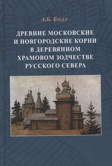 Бодэ А. Древние московские и новгородские корни в деревянном храмовом зодчестве Русского Севера