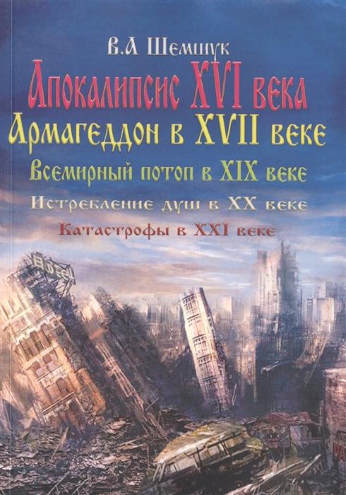 Шемшук В.А. Апокалипсис в XVI веке Армагедон в XVII веке Всемирный потоп в XIX веке Истребление душ в XX Катастрофы в XXI веке все цены
