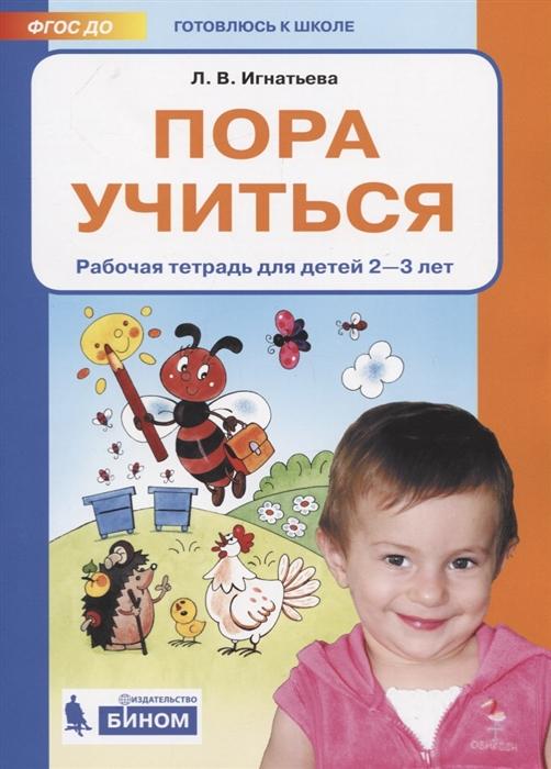 Игнатьева Л. Пора учиться Рабочая тетрадь для детей 2-3 лет игнатьева л в счёт от 0 до 10 рабочая тетрадь для детей 5 6 лет