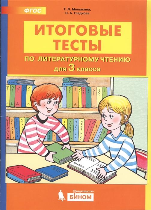 Мишакина Т., Гладкова С. Итоговые тесты по литературному чтению 3 класс мишакина т гладкова с итоговые тесты по литературному чтению 2 класс