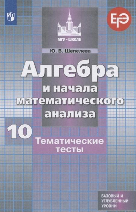 Шепелева Ю. Алгебра и начала математического анализа 10 класс Тематические тесты Базовый и углубленный уровни цена