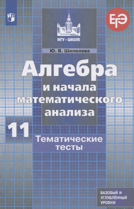 Шепелева Ю. Алгебра и начала математического анализа 11 класс Тематические тесты Базовый и углубленный уровни цена