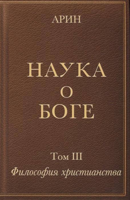 Арин О. Наука о Боге Том III Философия христианства