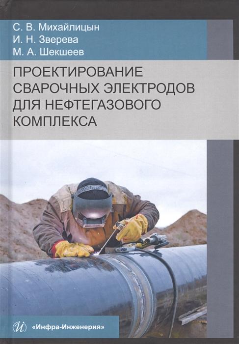 Михайлицын С., Зверева И., Шекшеев М. Проектирование сварочных электродов для нефтегазового комплекса Монография аэрокосмический мониторинг объектов нефтегазового комплекса