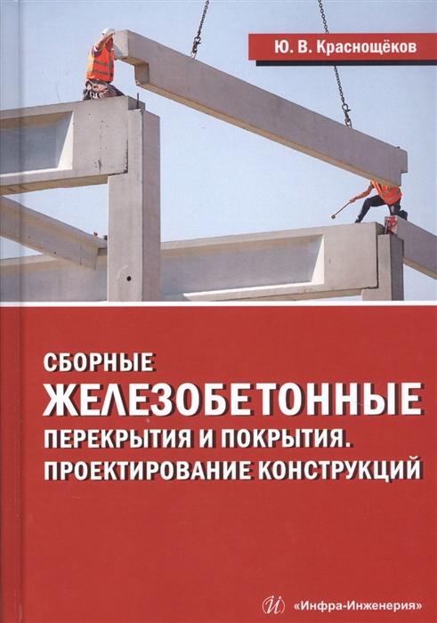 Краснощеков Ю. Сборные железобетонные перекрытия и покрытия Проектирование конструкций Монография
