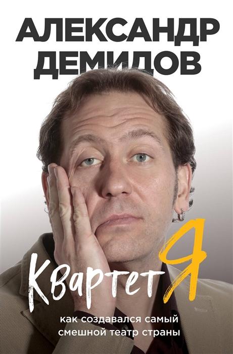 Демидов А. Квартет Я Как создавался самый смешной театр страны