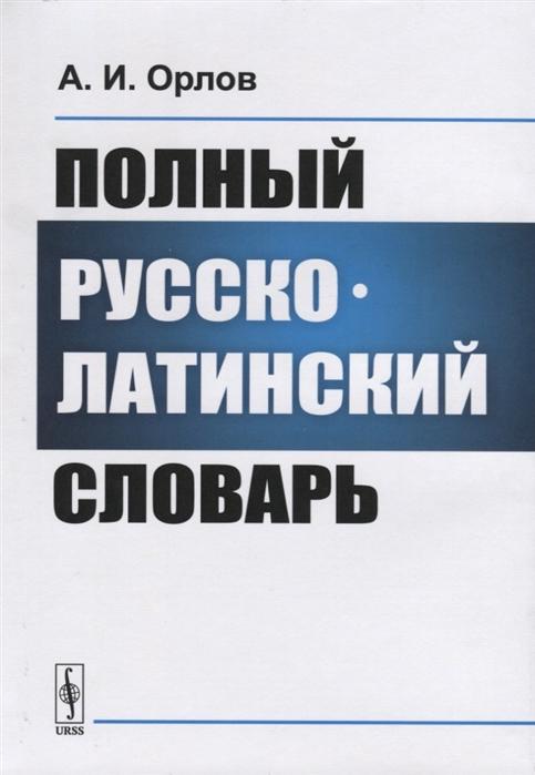Орлов А. Полный русско-латинский словарь мусселиус в русско латинский словарь репринтное издание
