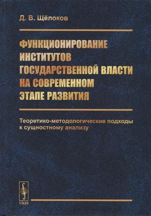 Функционирование институтов государственной власти на современном этапе развития Теоретико-методологические подходы к сущностному анализу
