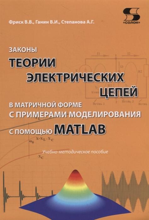 Фриск В., Ганин В., Степанова А. Законы теории электрических цепей в матричной форме с примерами моделирования с помощью MATLAB Учебно-методическое пособие цена в Москве и Питере