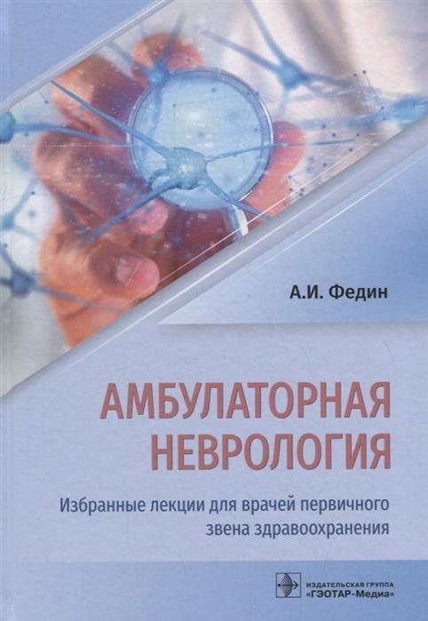Федин А. Амбулаторная неврология Избранные лекции для врачей первичного звена здравоохранения