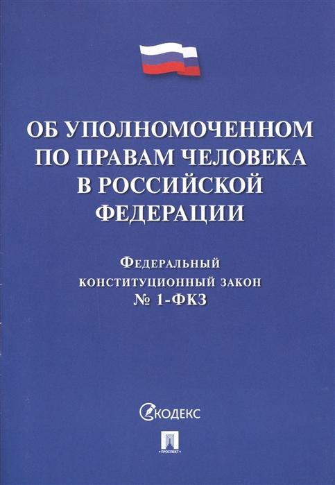 Об Уполномоченном по правам человека в Российской Федерации Федеральный конституционный закон 1-ФКЗ
