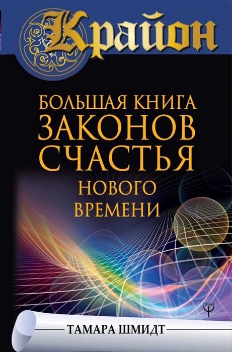 Шмидт Т. Крайон Большая книга законов счастья Нового Времени