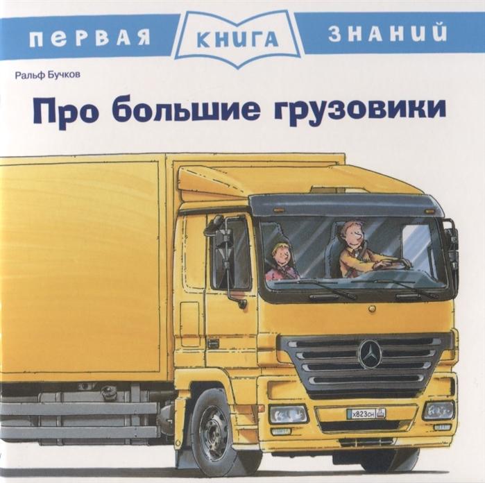 Бучков Р. Про большие грузовики Первая книга знаний водитель мусоровоза бучков р