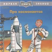 Про космонавтов. Первая книга знаний