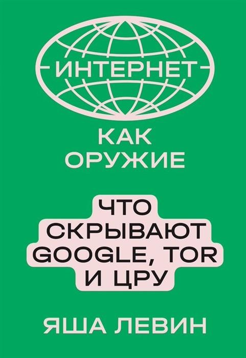 Левин Я. Интернет как оружие Что скрывают Google Tor и ЦРУ интернет