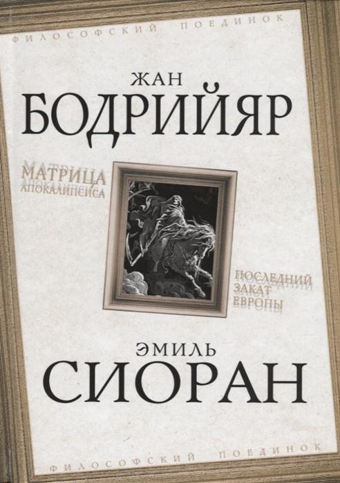 Бодрийяр Ж., Сиоран Э. Матрица Апокалипсиса Последний закат Европы