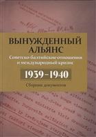 Вынужденный альянс. Советско-балтийские отношения и международный кризис 1939–1940 гг. Сборник документов