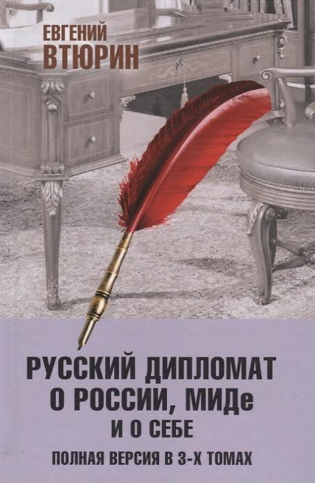 Втюрин Е. Русский дипломат о России МИДе и о себе Полная версия в 3-х томах Том III
