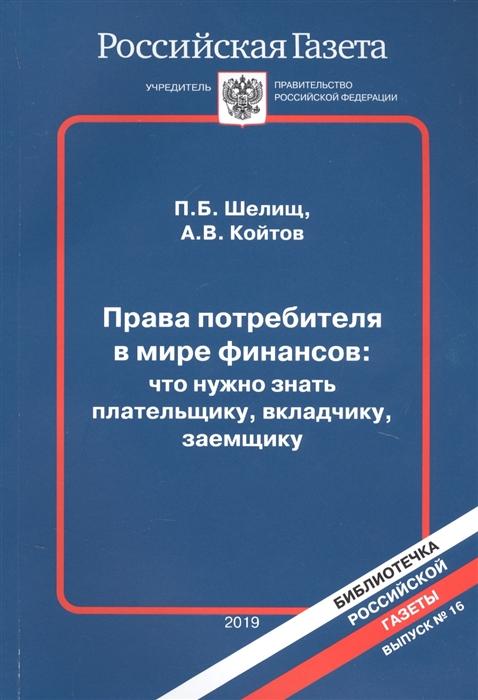 Шелищ П., Койтов А. Права потребителя в мире финансов что нужно знать плательщику вкладчику заемщику