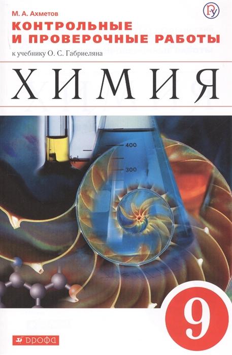Ахметов М. Химия 9 класс Контрольные и проверочные работы к учебнику О С Габриеляна Химия 9 класс