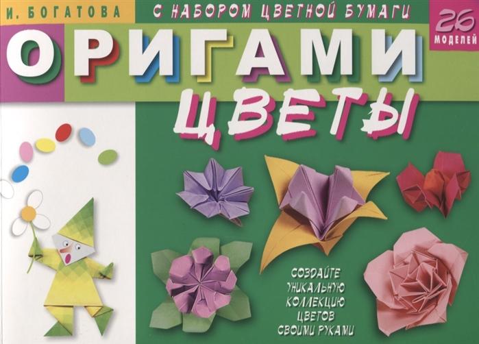 Богатова И. Оригами Цветы с набором цветной бумаги 26 моделей