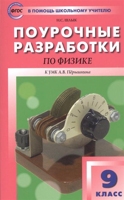 Шлык Н. Поурочные разработки по физике 9 класс К УМК А В Перышкина