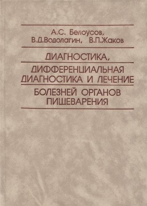 Белоусов А., Водолагин В., Жаков В. Диагностика дифференциальная диагностика и лечение болезней органов пищеварения
