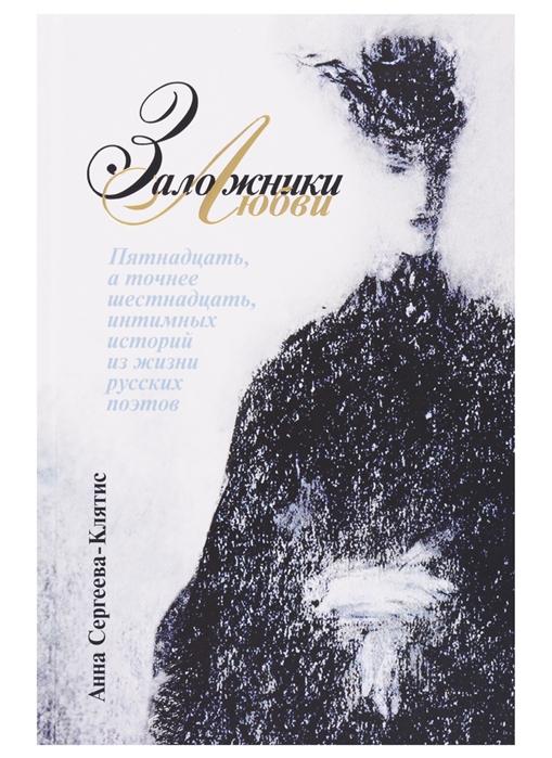 Сергеева-Клятис А. Заложники любви Пятнадцать а точнее шестнадцать интимных историй из жизни русских поэтов стоимость