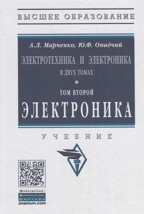 Марченко А., Опадчий Ю. Электротехника и электроника в двух томах Том второй Электроника Учебник