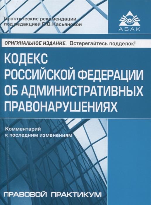 Касьянов Г. Кодекс Российской Федерации об административных правонарушениях Комментарий к последним изменениям