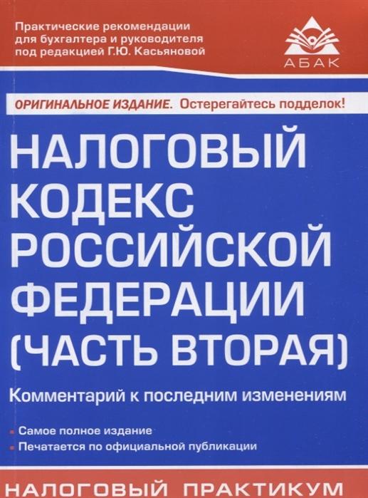 Касьянова Г. (ред.) Налоговый кодекс Российской Федерации Часть вторая Комментарий к последним изменениям