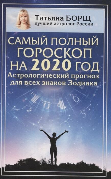 Борщ Т. Самый полный гороскоп на 2020 год Астрологический прогноз для всех знаков Зодиака все цены