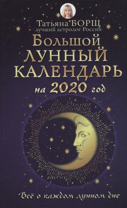Борщ Т. Большой лунный календарь на 2020 год Все о каждом лунном дне борщ т лунный посевной календарь на 2020 год