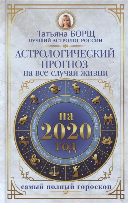 Борщ Т. Астрологический прогноз на все случаи жизни Самый полный гороскоп на 2020 год татьяна борщ овен самый полный гороскоп на 2017 год 21 марта 19 апреля
