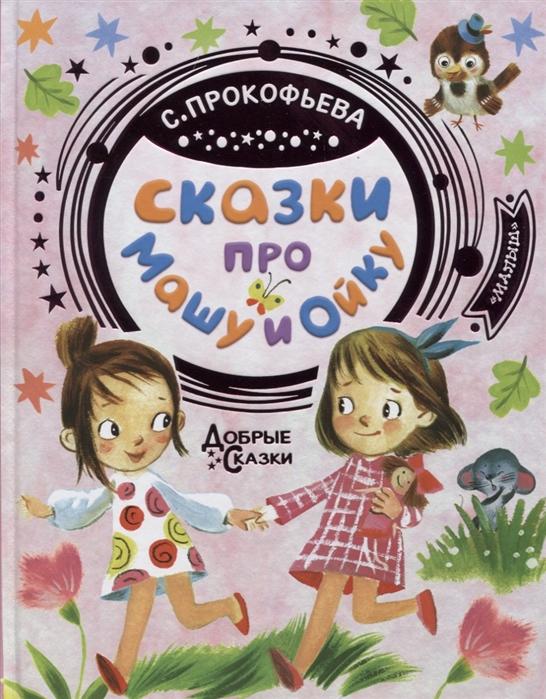 Прокофьева С. Сказки про Машу и Ойку прокофьева с сказки