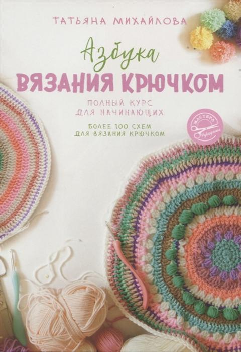 Михайлова Т. Азбука вязания крючком Полный курс для начинающих