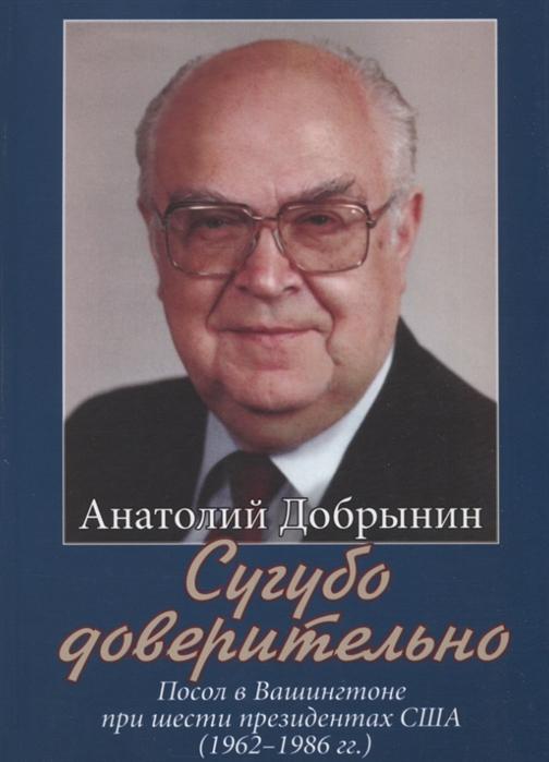 Добрынин А. Сугубо доверительно Посол в Вашингтоне при шести президентах США 1962 1986 гг цена