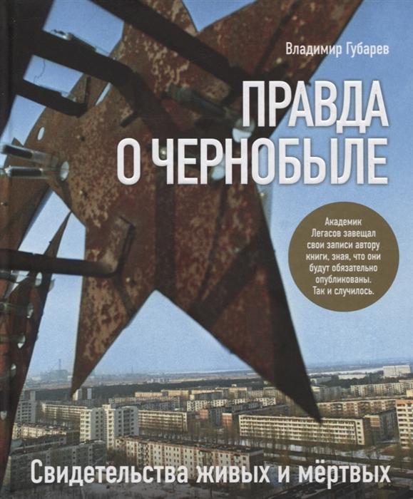 Губарев В. Правда о Чернобыле Свидетельства живых и мертвых