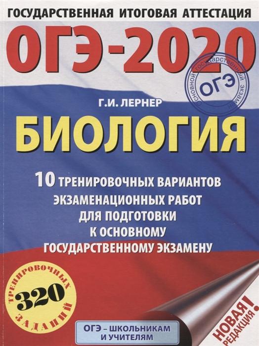 Лернер Г. ОГЭ-2020 Биология 10 тренировочных вариантов экзаменационных работ для подготовки к основному государственному экзамену