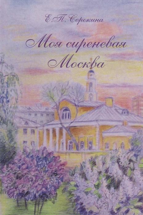 Сорокина Е. Моя сиреневая Москва александра евгеньевна сорокина внутри высоты
