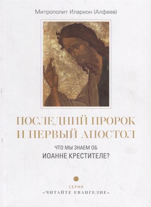 Митрополит Иларион (Алфеев) Последний пророк и первый апостол Что мы знаем об Иоанне Крестителе цена и фото