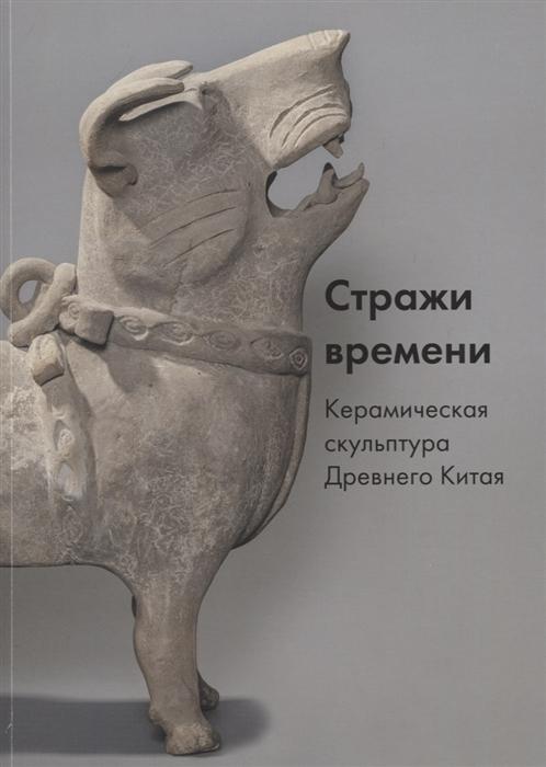 Меньшикова М. Стражи времени Керамическая скульптура Древнего Китая