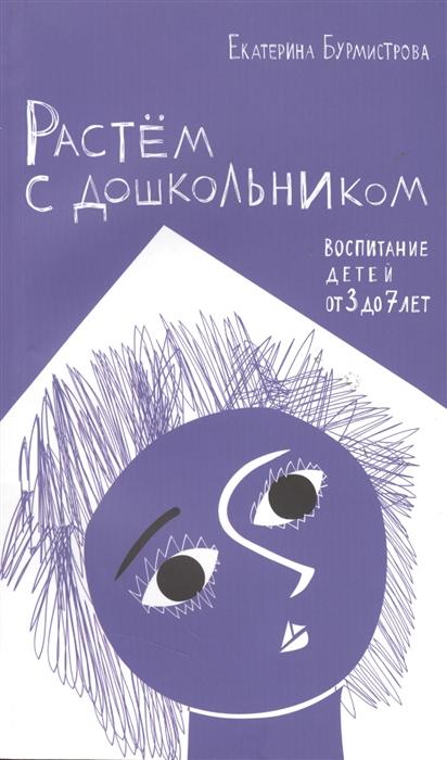 Бурмистрова Е. Растем с дошкольником Воспитание детей от 3 до 7 ребенок от 3 до 7 лет интенсивное воспитание