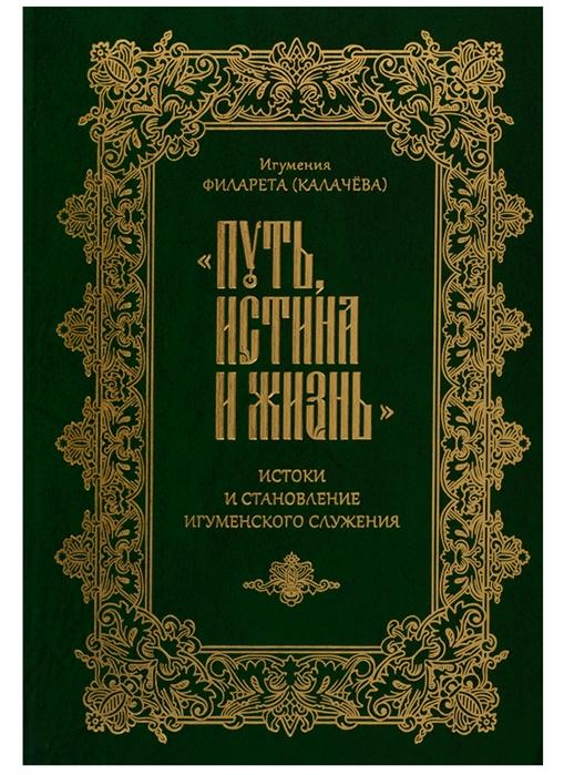 Калачева Ф. Путь истина и жизнь Истоки становления игуменского служения сергей ерохин путь истина жизнь сборник стихотворений